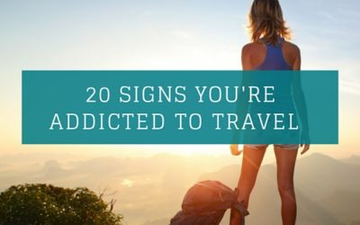 20 signs you are addicted to travel